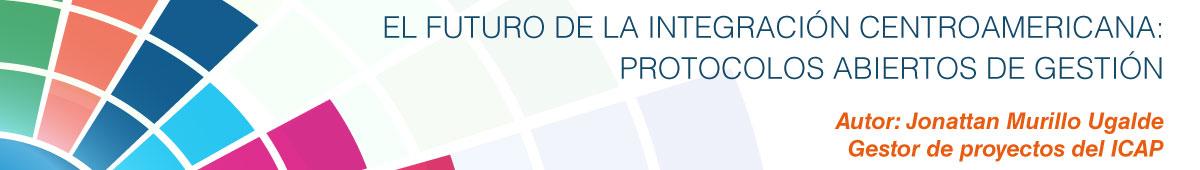 El Futuro de la Integración Centroamericana: Protocolos Abiertos de Gestión