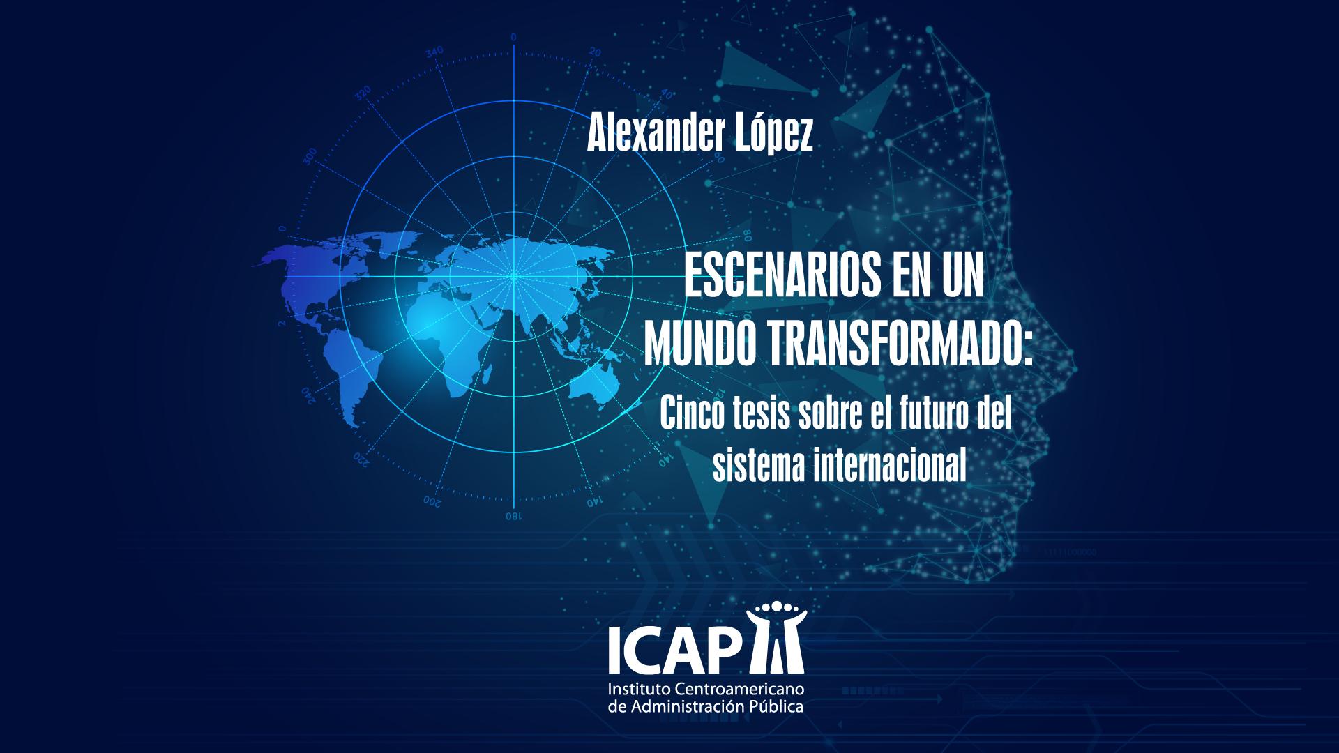 Alexander López, Director ICAP, presentó su libro digital:  Escenarios en un mundo transformado: cinco tesis sobre el futuro del sistema internacional